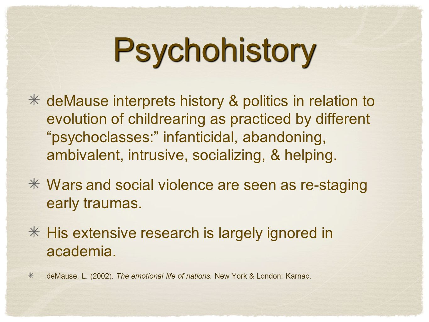 Psychohistory deMause interprets history & politics in relation to evolution of childrearing as practiced by different psychoclasses: infanticidal, abandoning, ambivalent, intrusive, socializing, & helping.