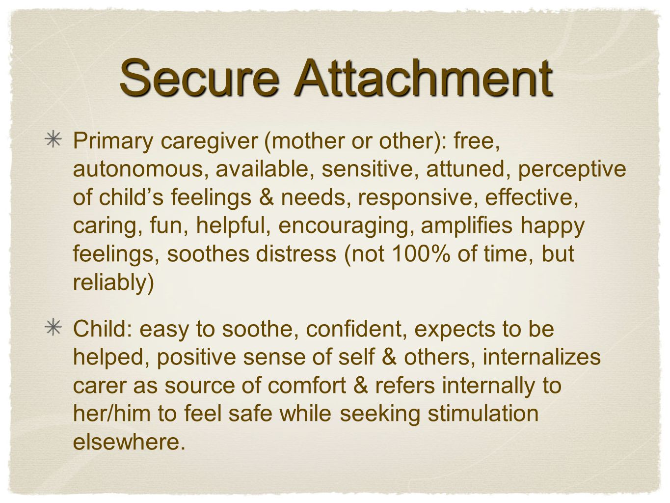 Secure Attachment Primary caregiver (mother or other): free, autonomous, available, sensitive, attuned, perceptive of child's feelings & needs, responsive, effective, caring, fun, helpful, encouraging, amplifies happy feelings, soothes distress (not 100% of time, but reliably) Child: easy to soothe, confident, expects to be helped, positive sense of self & others, internalizes carer as source of comfort & refers internally to her/him to feel safe while seeking stimulation elsewhere.