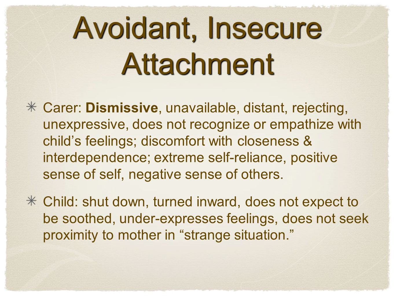 Avoidant, Insecure Attachment Carer: Dismissive, unavailable, distant, rejecting, unexpressive, does not recognize or empathize with child's feelings; discomfort with closeness & interdependence; extreme self-reliance, positive sense of self, negative sense of others.