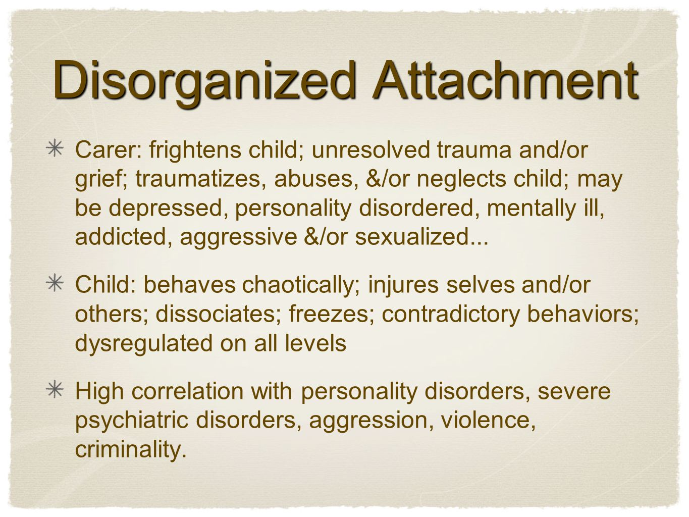 Disorganized Attachment Carer: frightens child; unresolved trauma and/or grief; traumatizes, abuses, &/or neglects child; may be depressed, personality disordered, mentally ill, addicted, aggressive &/or sexualized...