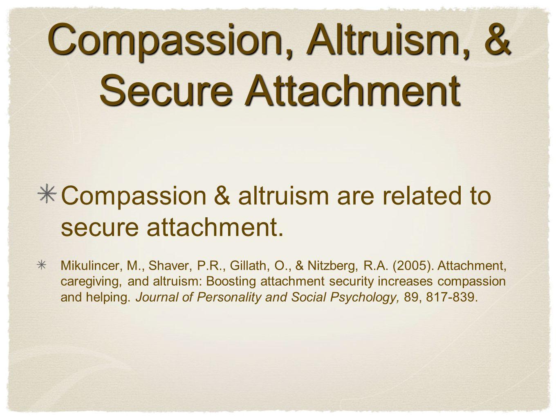 Compassion, Altruism, & Secure Attachment Compassion & altruism are related to secure attachment.