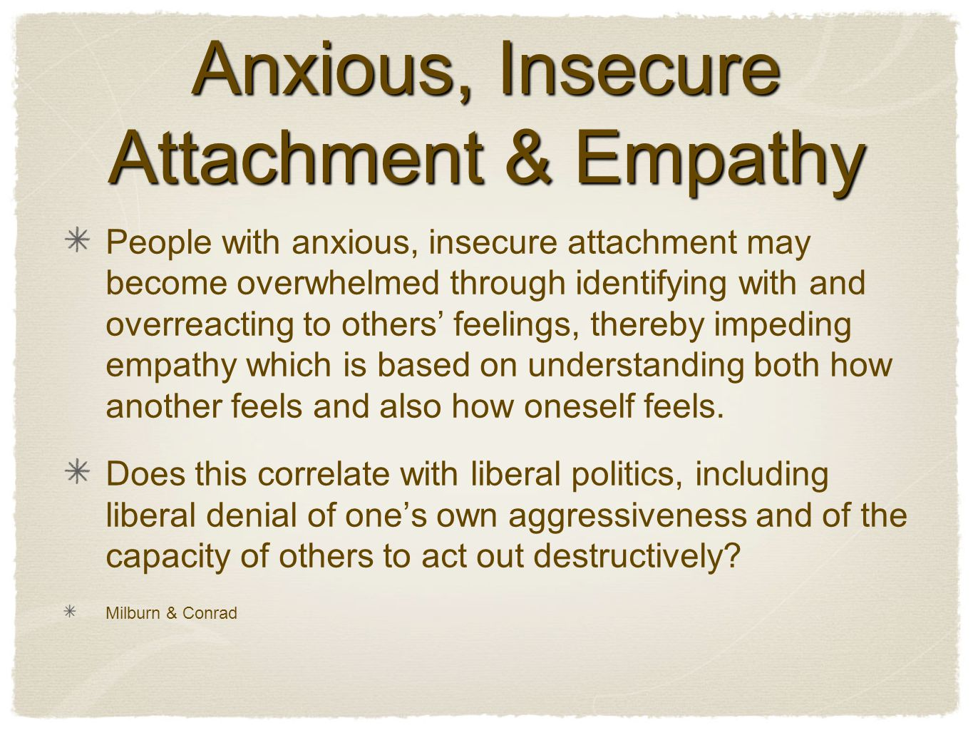 Anxious, Insecure Attachment & Empathy People with anxious, insecure attachment may become overwhelmed through identifying with and overreacting to others' feelings, thereby impeding empathy which is based on understanding both how another feels and also how oneself feels.