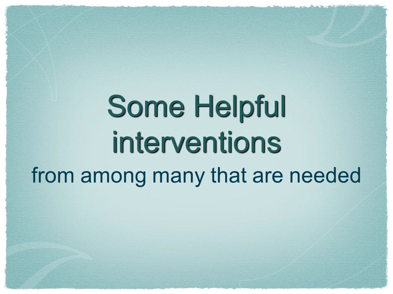 Some Helpful interventions from among many that are needed