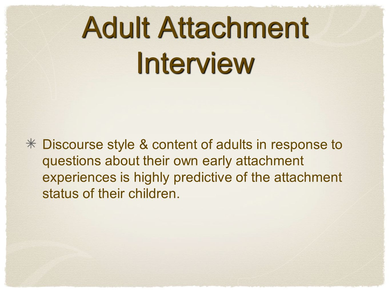 Adult Attachment Interview Discourse style & content of adults in response to questions about their own early attachment experiences is highly predictive of the attachment status of their children.