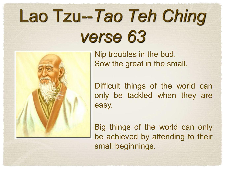 Lao Tzu--Tao Teh Ching verse 63 Nip troubles in the bud.