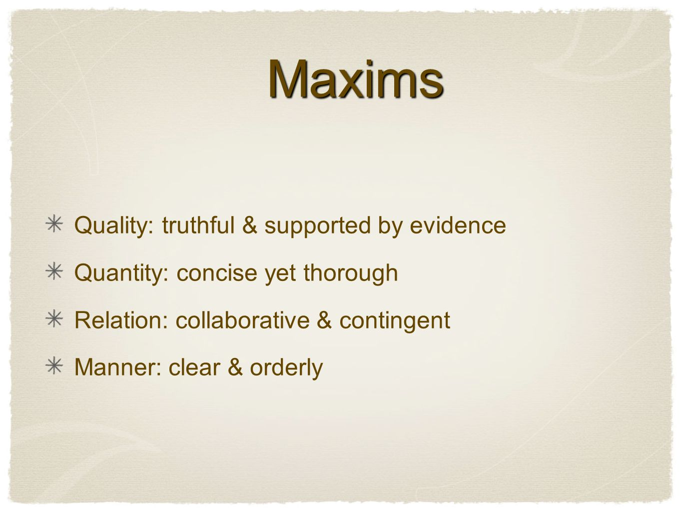 Maxims Maxims Quality: truthful & supported by evidence Quantity: concise yet thorough Relation: collaborative & contingent Manner: clear & orderly