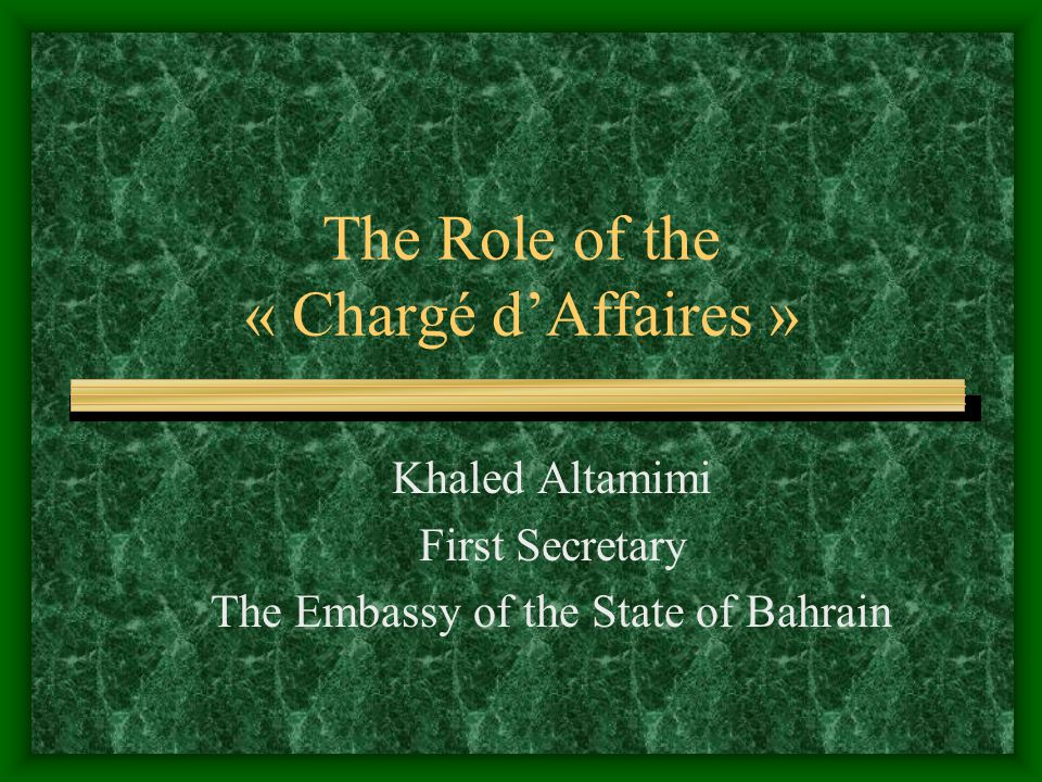 The Role of the « Chargé d'Affaires » Khaled Altamimi First Secretary The Embassy of the State of Bahrain