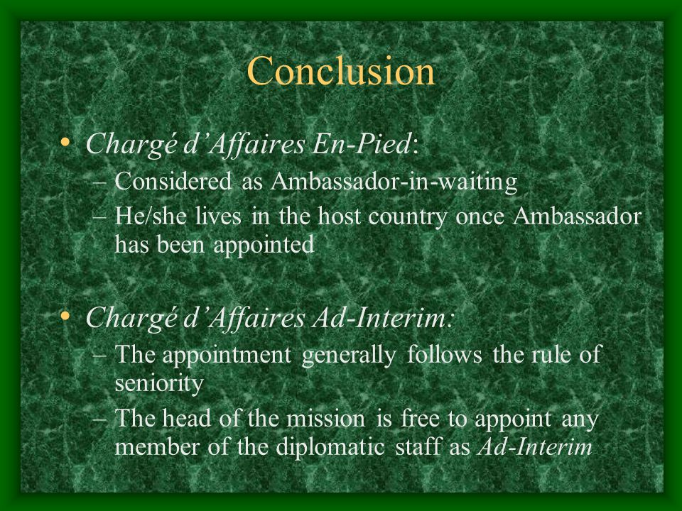 Conclusion Chargé d'Affaires En-Pied: –Considered as Ambassador-in-waiting –He/she lives in the host country once Ambassador has been appointed Chargé d'Affaires Ad-Interim: –The appointment generally follows the rule of seniority –The head of the mission is free to appoint any member of the diplomatic staff as Ad-Interim