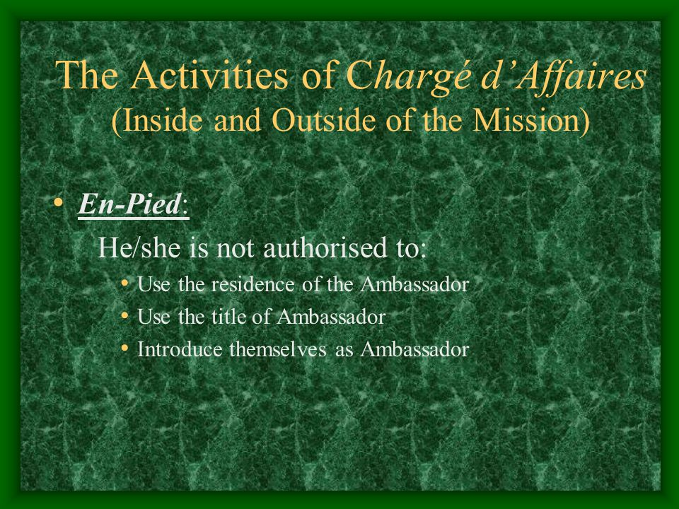 The Activities of Chargé d'Affaires (Inside and Outside of the Mission) En-Pied: He/she is not authorised to: Use the residence of the Ambassador Use the title of Ambassador Introduce themselves as Ambassador