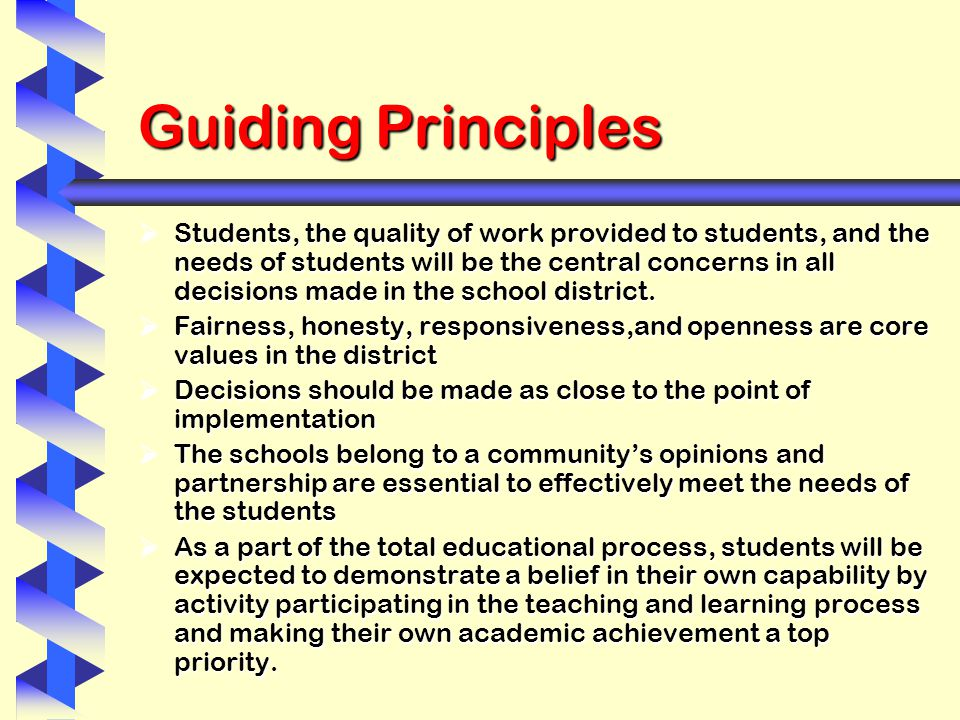 Guiding Principles  Students, the quality of work provided to students, and the needs of students will be the central concerns in all decisions made in the school district.