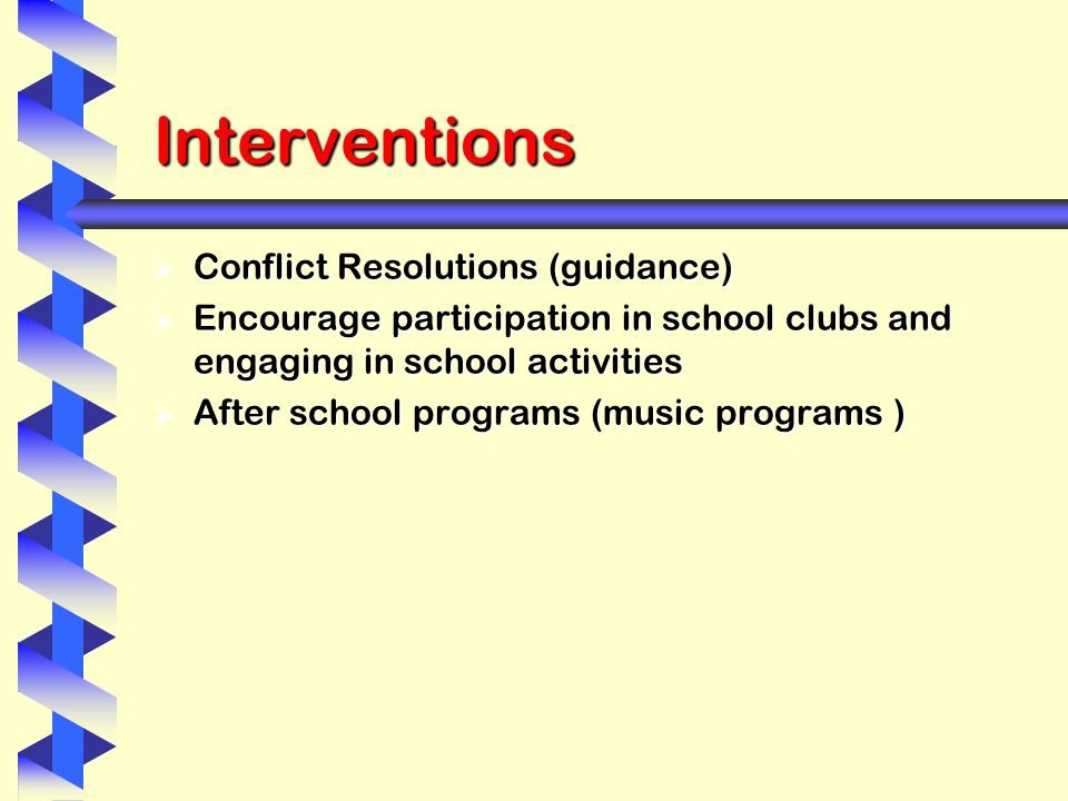 Interventions  Conflict Resolutions (guidance)  Encourage participation in school clubs and engaging in school activities  After school programs (music programs )
