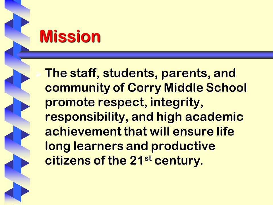 Mission  The staff, students, parents, and community of Corry Middle School promote respect, integrity, responsibility, and high academic achievement that will ensure life long learners and productive citizens of the 21 st century  The staff, students, parents, and community of Corry Middle School promote respect, integrity, responsibility, and high academic achievement that will ensure life long learners and productive citizens of the 21 st century.