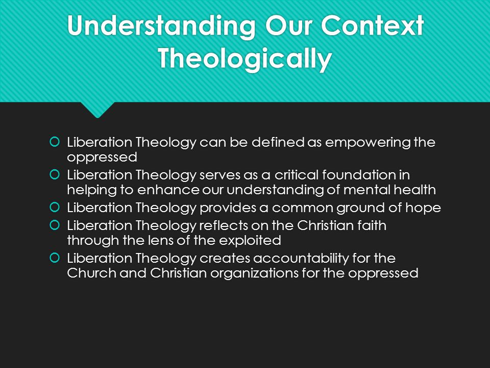 Understanding Our Context Theologically  Liberation Theology can be defined as empowering the oppressed  Liberation Theology serves as a critical fo