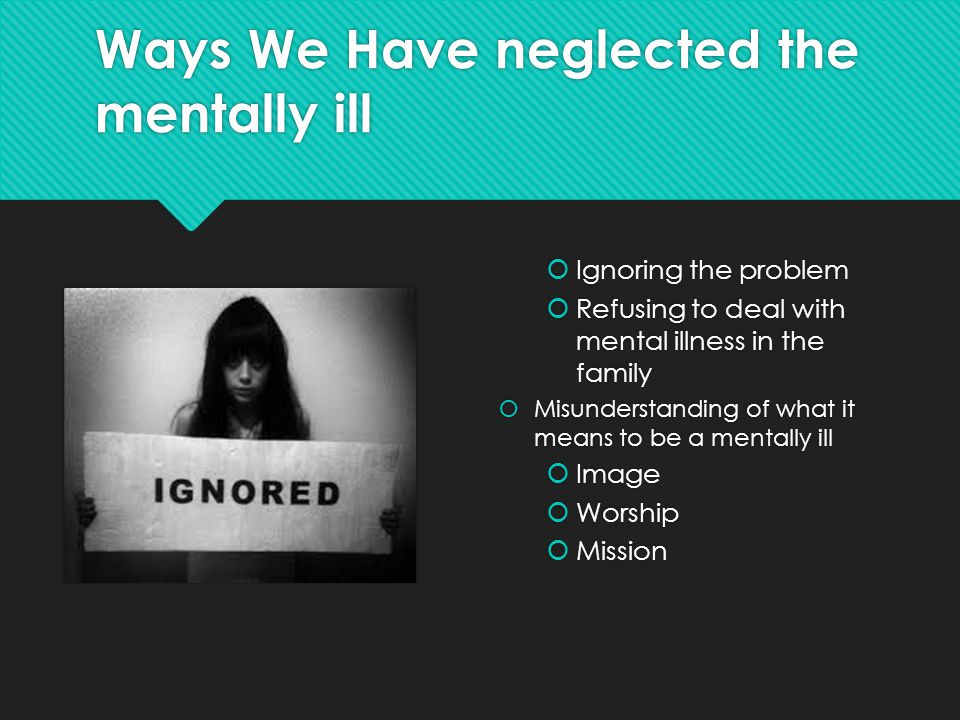 Ways We Have neglected the mentally ill  Ignoring the problem  Refusing to deal with mental illness in the family  Misunderstanding of what it mean