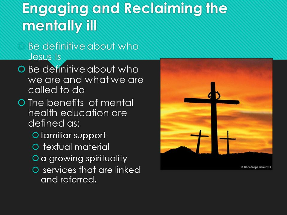 Engaging and Reclaiming the mentally ill  Be definitive about who Jesus Is  Be definitive about who we are and what we are called to do  The benefits of mental health education are defined as:  familiar support  textual material  a growing spirituality  services that are linked and referred.