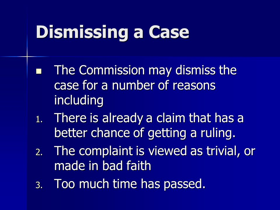 Dismissing a Case The Commission may dismiss the case for a number of reasons including The Commission may dismiss the case for a number of reasons including 1.