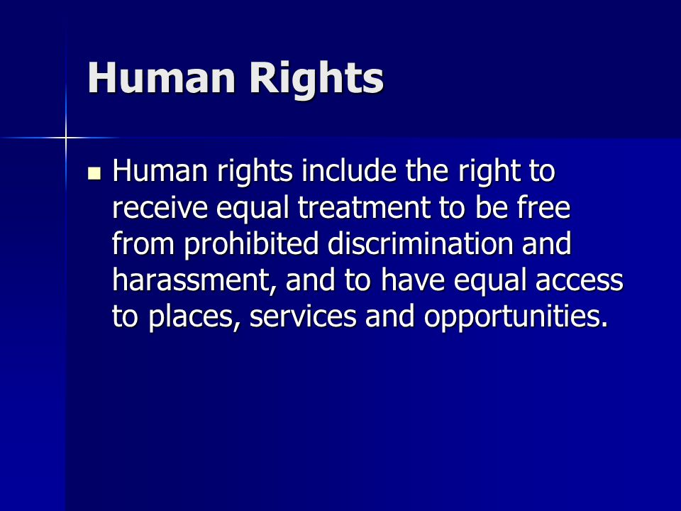 Human Rights Human rights include the right to receive equal treatment to be free from prohibited discrimination and harassment, and to have equal access to places, services and opportunities.