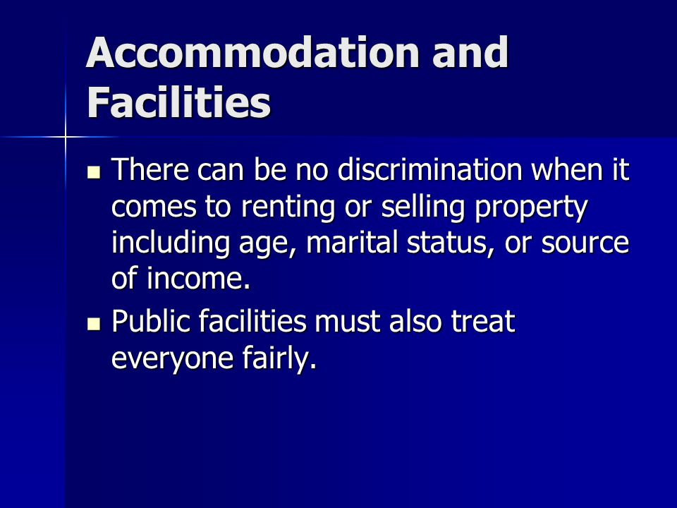 Accommodation and Facilities There can be no discrimination when it comes to renting or selling property including age, marital status, or source of income.