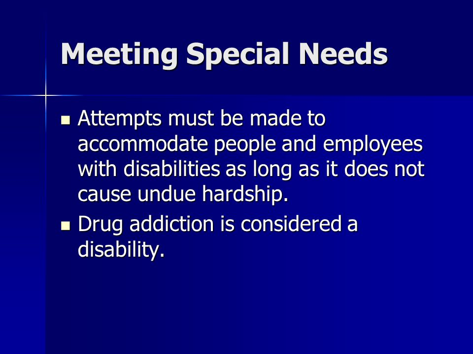 Meeting Special Needs Attempts must be made to accommodate people and employees with disabilities as long as it does not cause undue hardship.