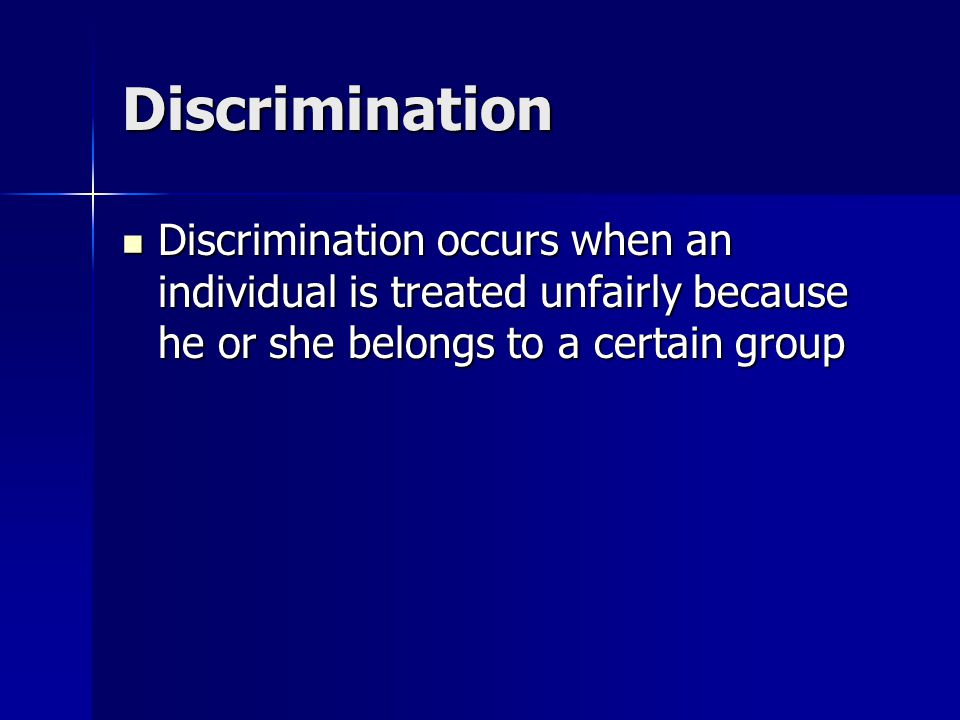 Discrimination Discrimination occurs when an individual is treated unfairly because he or she belongs to a certain group Discrimination occurs when an individual is treated unfairly because he or she belongs to a certain group