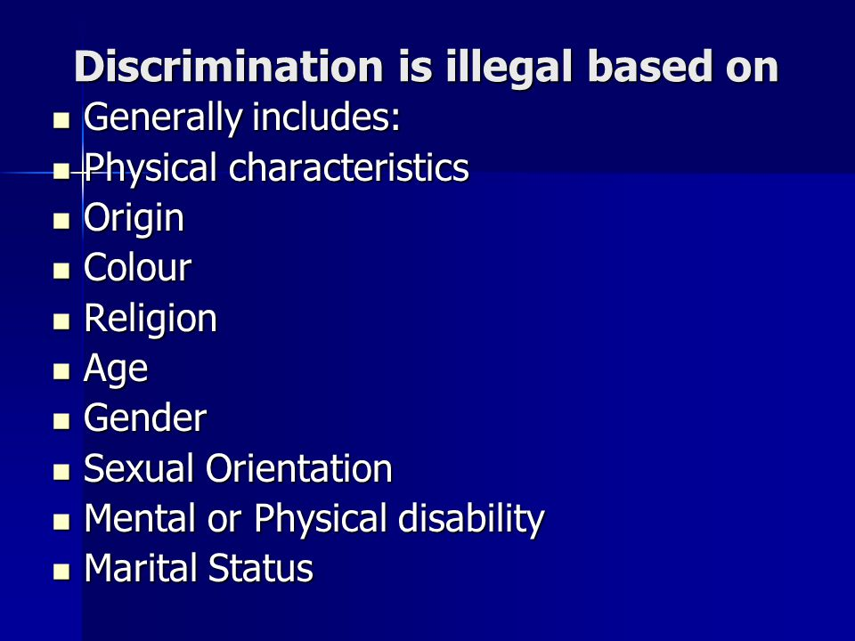 Discrimination is illegal based on Generally includes: Generally includes: Physical characteristics Physical characteristics Origin Origin Colour Colour Religion Religion Age Age Gender Gender Sexual Orientation Sexual Orientation Mental or Physical disability Mental or Physical disability Marital Status Marital Status