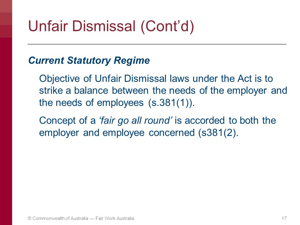 Unfair Dismissal (Cont'd) Current Statutory Regime Objective of Unfair Dismissal laws under the Act is to strike a balance between the needs of the em