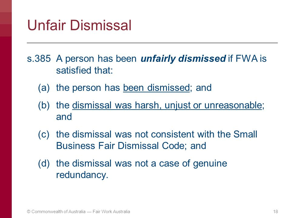 Unfair Dismissal s.385A person has been unfairly dismissed if FWA is satisfied that: (a)the person has been dismissed; and (b)the dismissal was harsh,