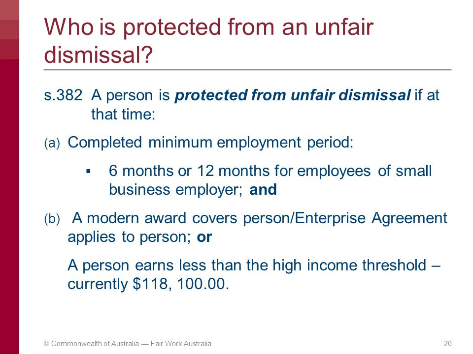 Who is protected from an unfair dismissal? s.382A person is protected from unfair dismissal if at that time: (a) Completed minimum employment period: