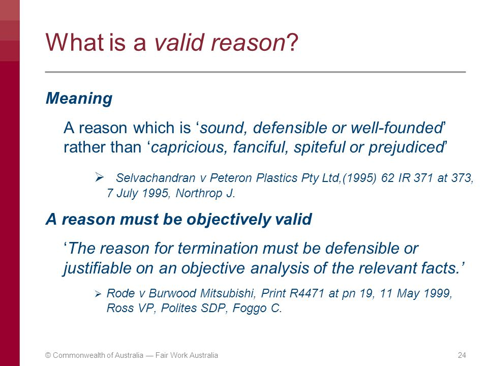 What is a valid reason? Meaning A reason which is 'sound, defensible or well-founded' rather than 'capricious, fanciful, spiteful or prejudiced'  Sel
