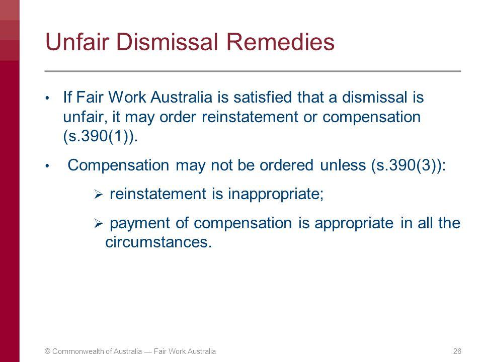 Unfair Dismissal Remedies If Fair Work Australia is satisfied that a dismissal is unfair, it may order reinstatement or compensation (s.390(1)). Compe