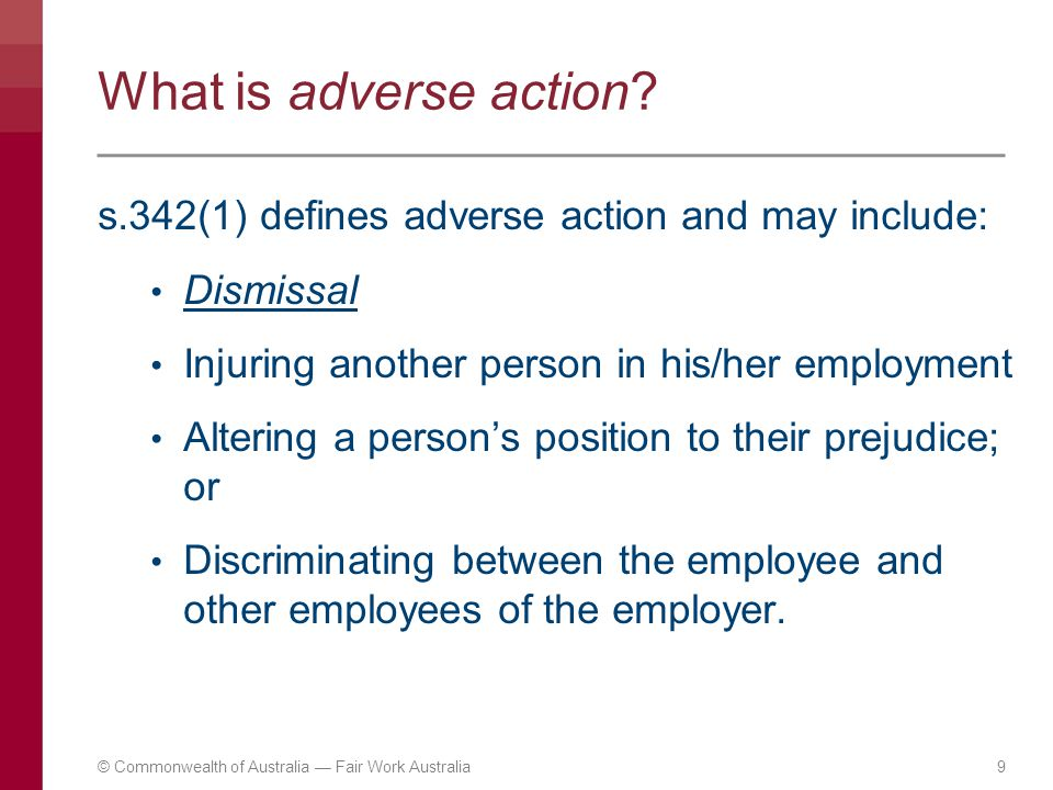 9 What is adverse action? s.342(1) defines adverse action and may include: Dismissal Injuring another person in his/her employment Altering a person's