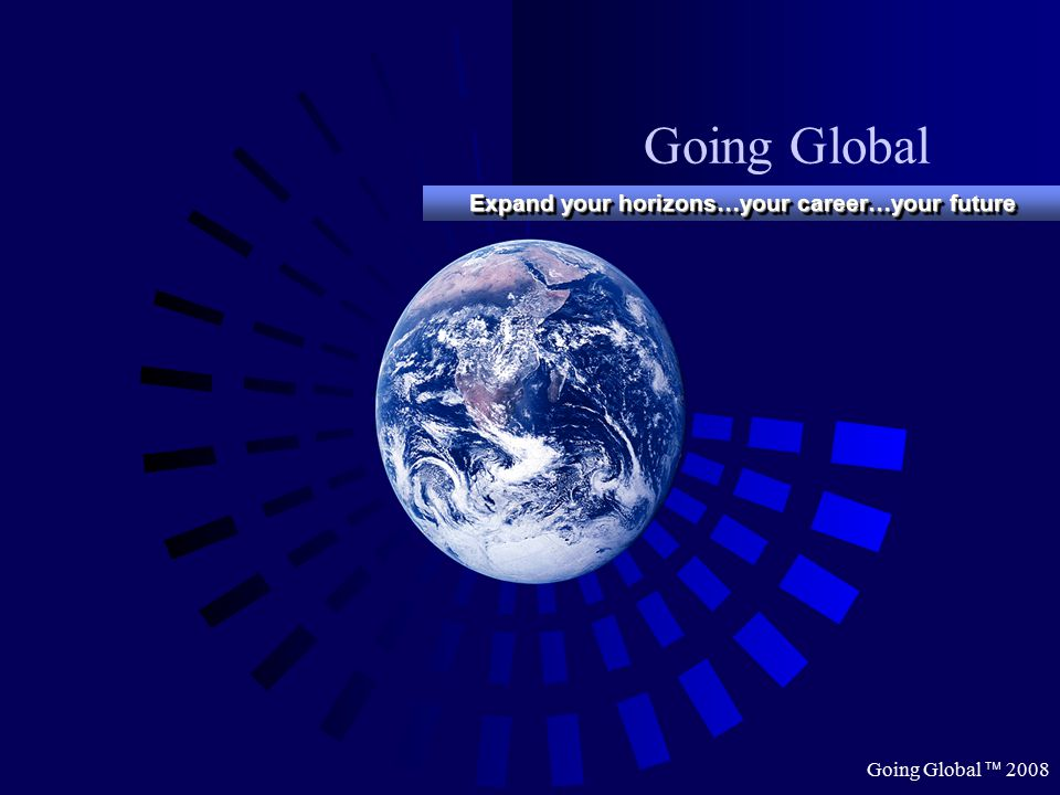 Going Global  2008 Going Global Expand your horizons…your career…your future