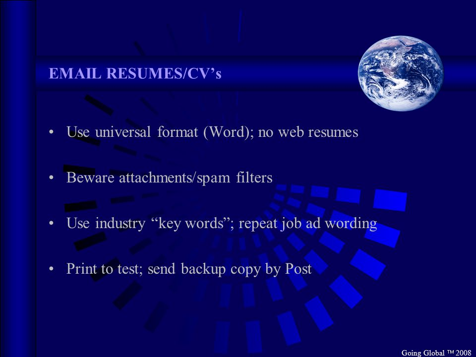 "Going Global  2008 EMAIL RESUMES/CV's Use universal format (Word); no web resumes Beware attachments/spam filters Use industry ""key words""; repeat jo"