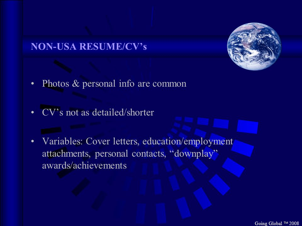 Going Global  2008 NON-USA RESUME/CV's Photos & personal info are common CV's not as detailed/shorter Variables: Cover letters, education/employment
