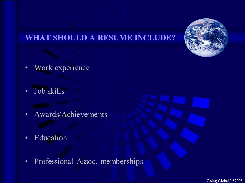 Going Global  2008 WHAT SHOULD A RESUME INCLUDE? Work experience Job skills Awards/Achievements Education Professional Assoc. memberships