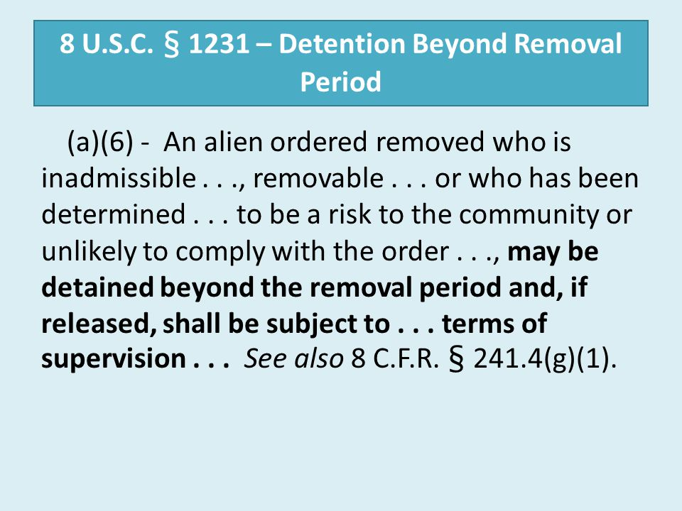 8 U.S.C. § 1231 – Detention Beyond Removal Period (a)(6) - An alien ordered removed who is inadmissible..., removable... or who has been determined...