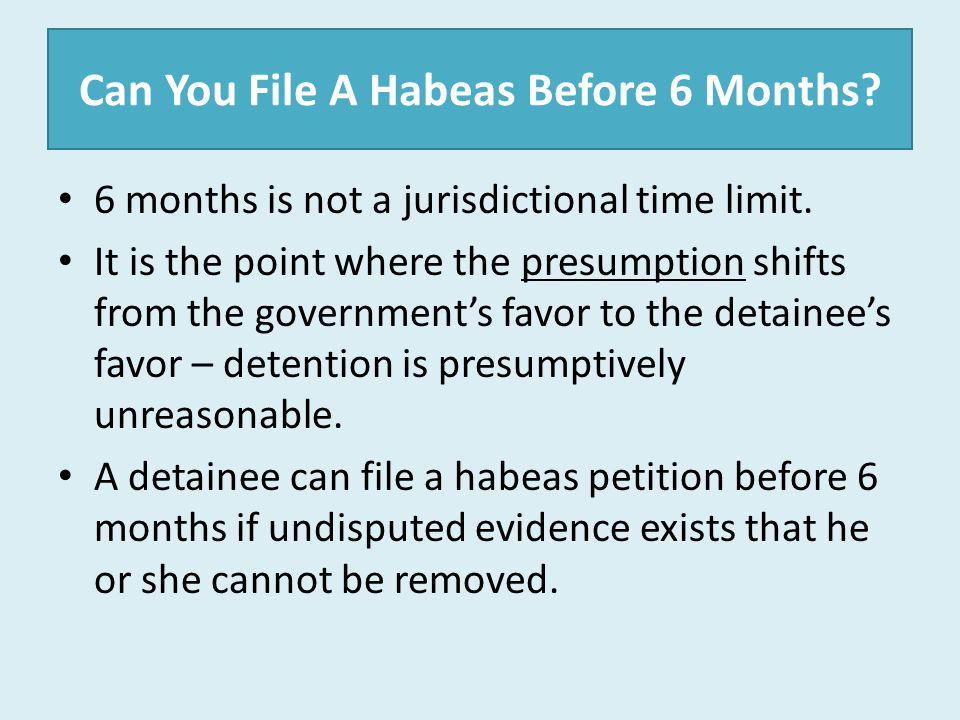 Can You File A Habeas Before 6 Months? 6 months is not a jurisdictional time limit. It is the point where the presumption shifts from the government's