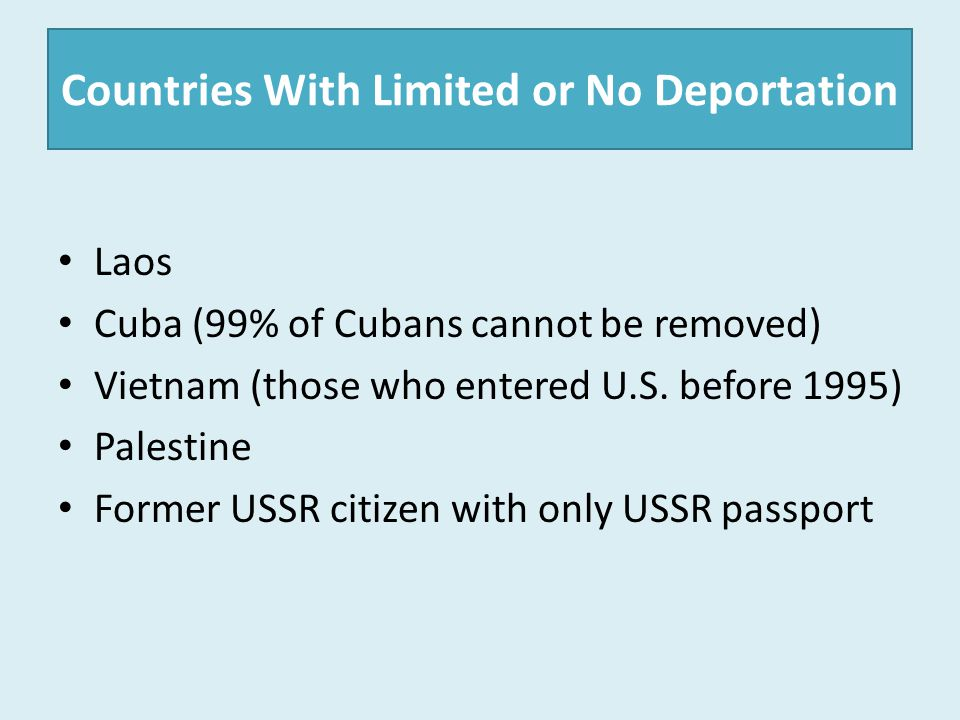 Countries With Limited or No Deportation Laos Cuba (99% of Cubans cannot be removed) Vietnam (those who entered U.S. before 1995) Palestine Former USS