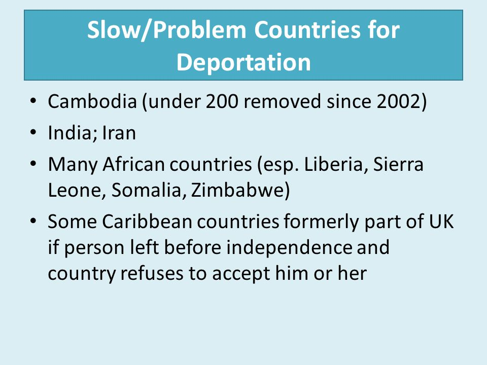 Slow/Problem Countries for Deportation Cambodia (under 200 removed since 2002) India; Iran Many African countries (esp. Liberia, Sierra Leone, Somalia