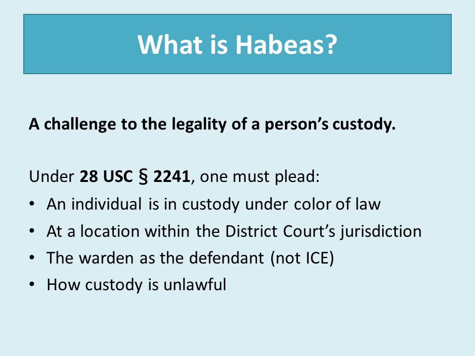 What is Habeas? A challenge to the legality of a person's custody. Under 28 USC § 2241, one must plead: An individual is in custody under color of law