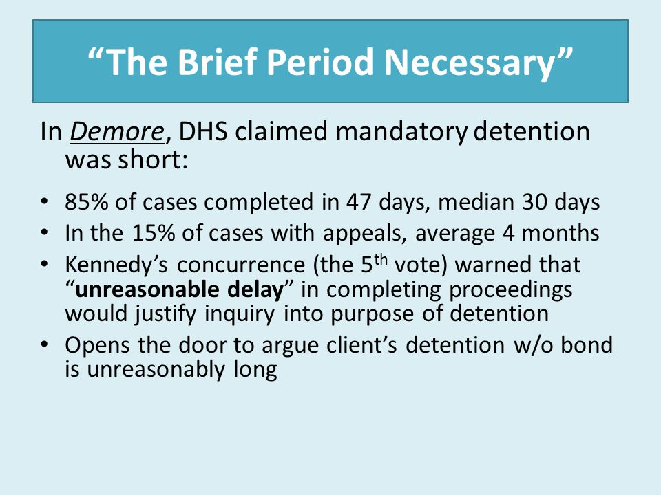 """The Brief Period Necessary"" In Demore, DHS claimed mandatory detention was short: 85% of cases completed in 47 days, median 30 days In the 15% of cas"