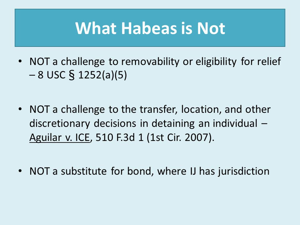 What Habeas is Not NOT a challenge to removability or eligibility for relief – 8 USC § 1252(a)(5) NOT a challenge to the transfer, location, and other
