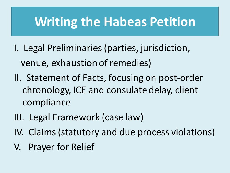 Writing the Habeas Petition I. Legal Preliminaries (parties, jurisdiction, venue, exhaustion of remedies) II. Statement of Facts, focusing on post-ord