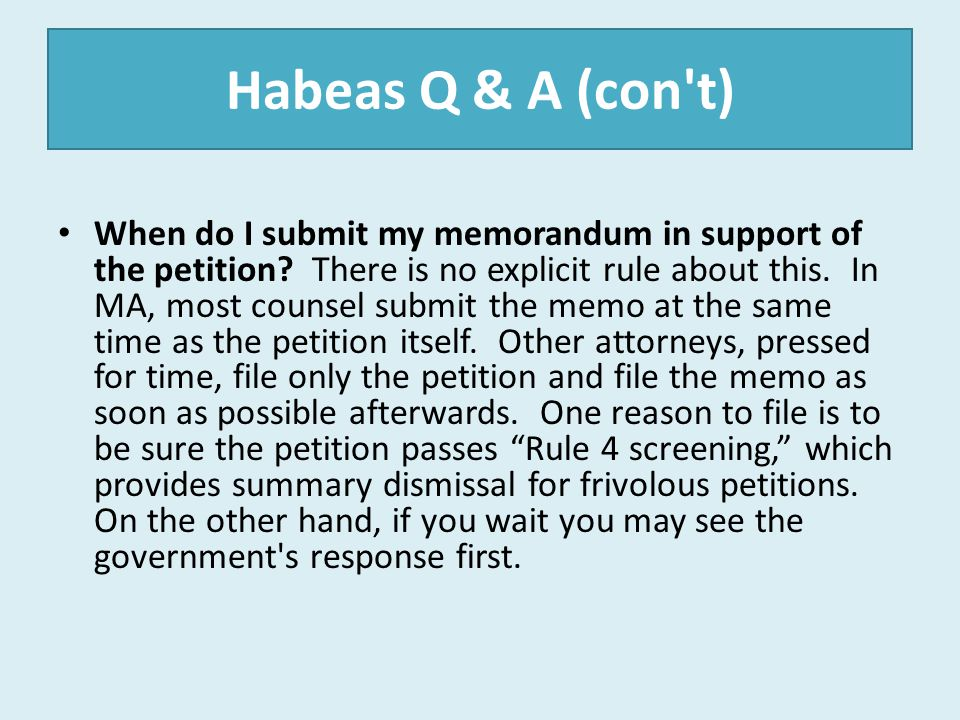 Habeas Q & A (con't) When do I submit my memorandum in support of the petition? There is no explicit rule about this. In MA, most counsel submit the m