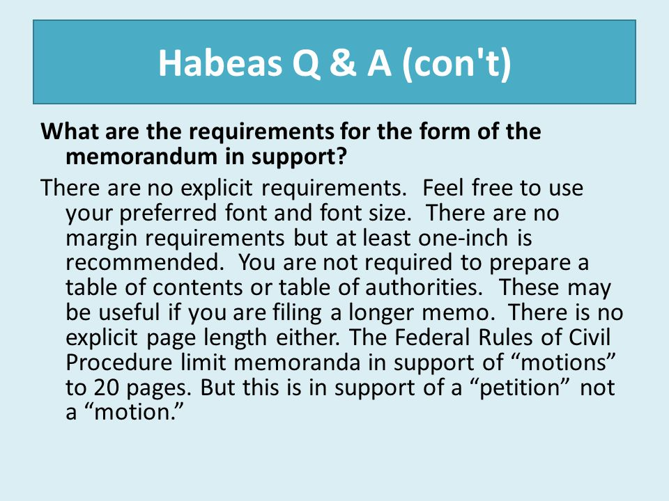 Habeas Q & A (con't) What are the requirements for the form of the memorandum in support? There are no explicit requirements. Feel free to use your pr