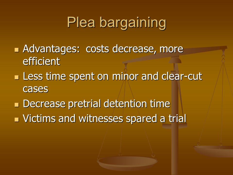 Plea bargaining Advantages: costs decrease, more efficient Advantages: costs decrease, more efficient Less time spent on minor and clear-cut cases Les