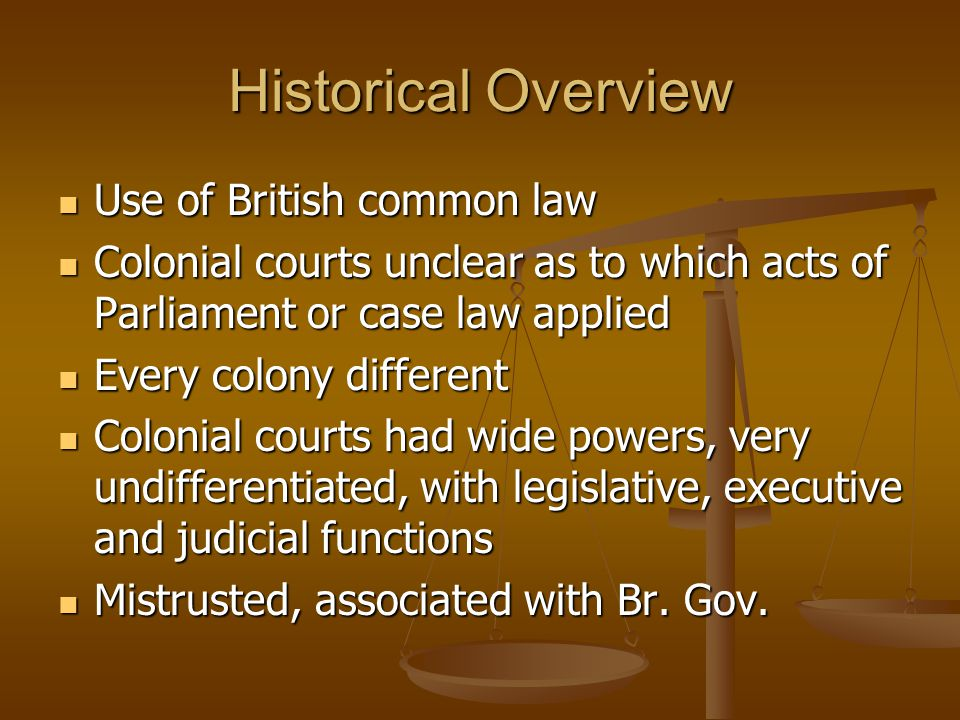 Historical Overview Use of British common law Use of British common law Colonial courts unclear as to which acts of Parliament or case law applied Colonial courts unclear as to which acts of Parliament or case law applied Every colony different Every colony different Colonial courts had wide powers, very undifferentiated, with legislative, executive and judicial functions Colonial courts had wide powers, very undifferentiated, with legislative, executive and judicial functions Mistrusted, associated with Br.