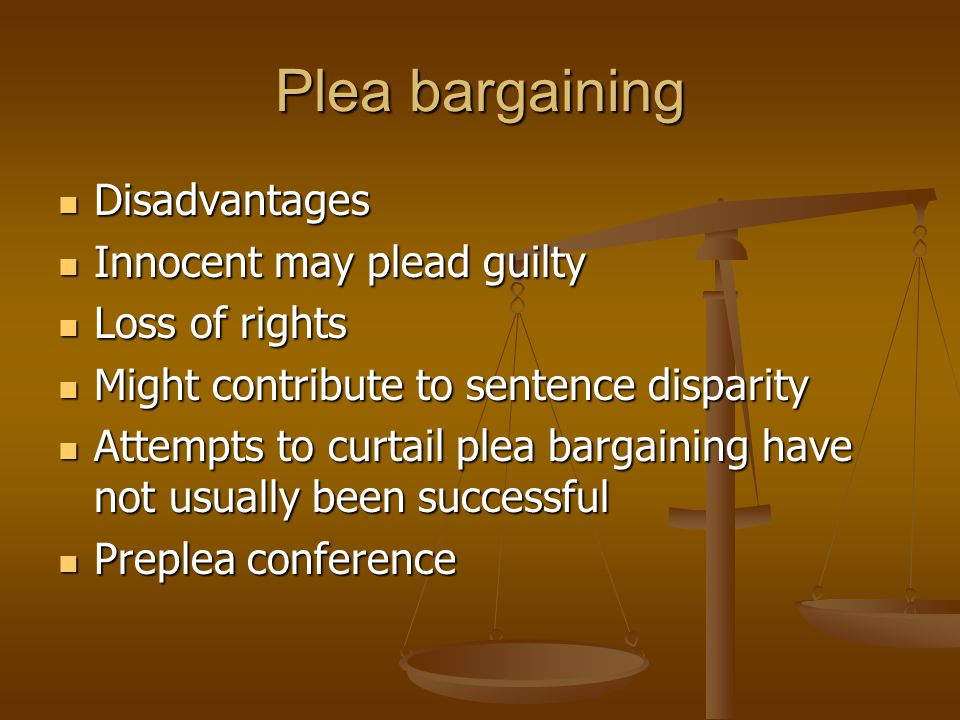 Plea bargaining Disadvantages Disadvantages Innocent may plead guilty Innocent may plead guilty Loss of rights Loss of rights Might contribute to sentence disparity Might contribute to sentence disparity Attempts to curtail plea bargaining have not usually been successful Attempts to curtail plea bargaining have not usually been successful Preplea conference Preplea conference