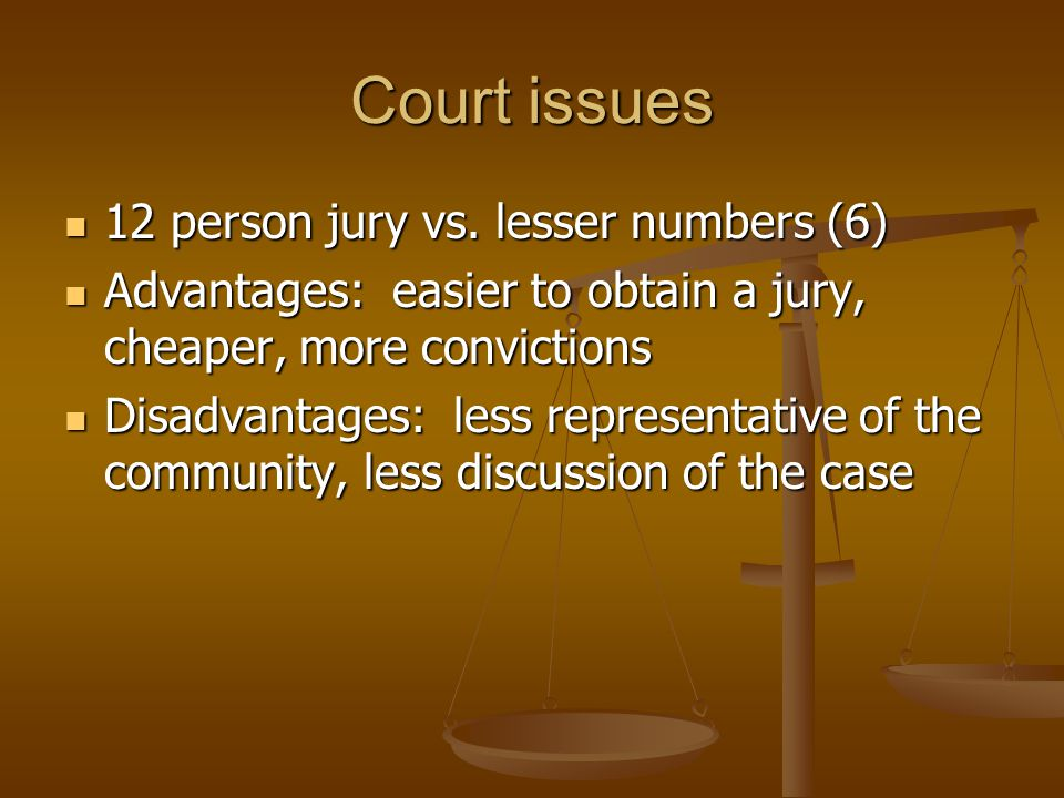 Court issues 12 person jury vs. lesser numbers (6) 12 person jury vs. lesser numbers (6) Advantages: easier to obtain a jury, cheaper, more conviction