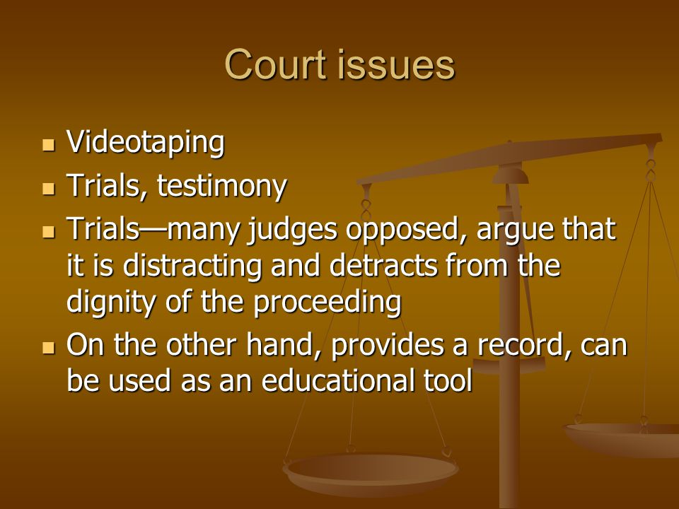 Court issues Videotaping Videotaping Trials, testimony Trials, testimony Trials—many judges opposed, argue that it is distracting and detracts from the dignity of the proceeding Trials—many judges opposed, argue that it is distracting and detracts from the dignity of the proceeding On the other hand, provides a record, can be used as an educational tool On the other hand, provides a record, can be used as an educational tool